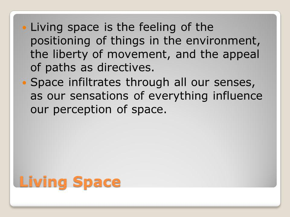 Living Space Living space is the feeling of the positioning of things in the environment, the liberty of movement, and the appeal of paths as directiv