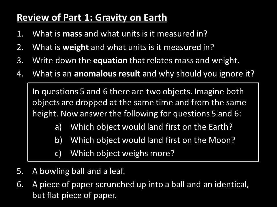 Review of Part 1: Gravity on Earth 1.What is mass and what units is it measured in? 2.What is weight and what units is it measured in? 3.Write down th