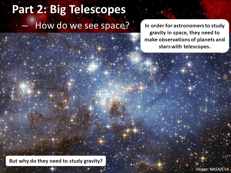 Part 2: Big Telescopes – How do we see space? In order for astronomers to study gravity in space, they need to make observations of planets and stars