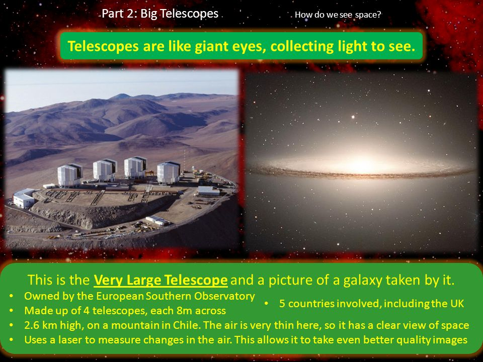 Telescopes are like giant eyes, collecting light to see. This is the Very Large Telescope and a picture of a galaxy taken by it. Owned by the European