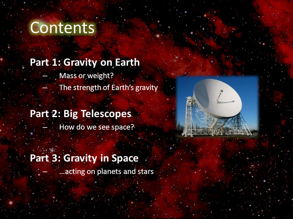 Part 1: Gravity on Earth – Mass or weight? – The strength of Earth's gravity Part 2: Big Telescopes – How do we see space? Part 3: Gravity in Space –