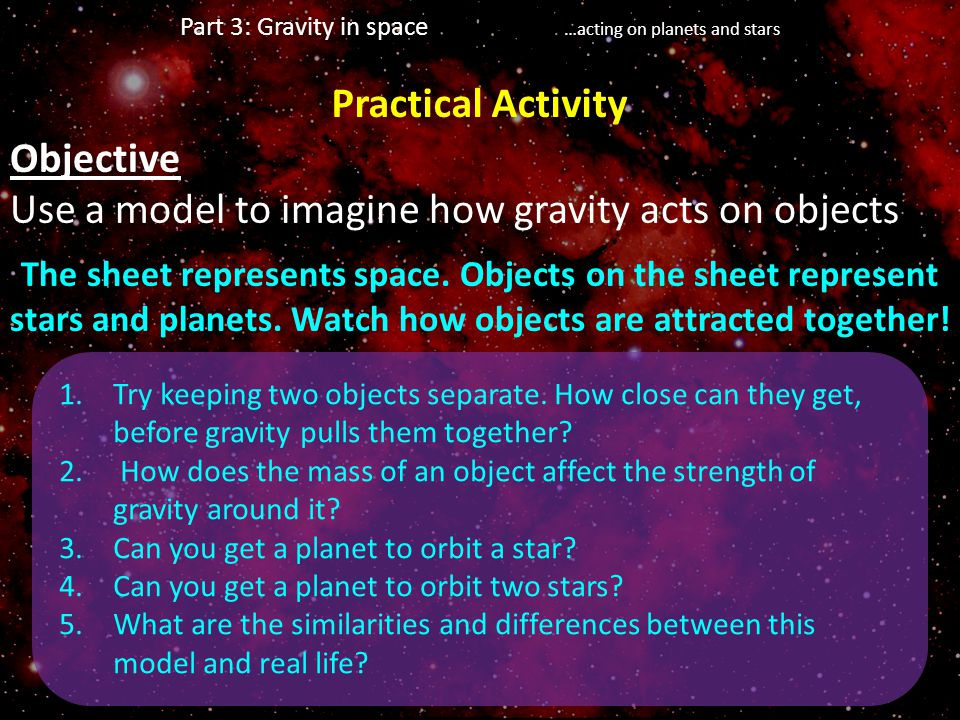 Objective Use a model to imagine how gravity acts on objects The sheet represents space. Objects on the sheet represent stars and planets. Watch how o