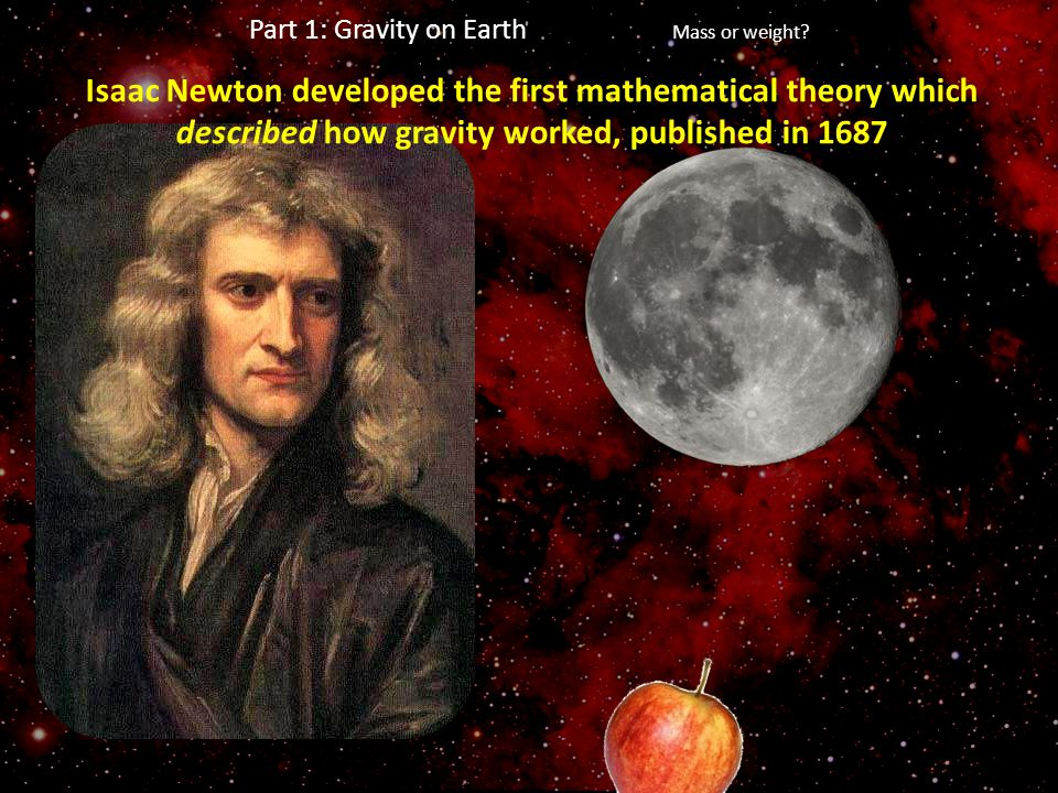 Part 1: Gravity on Earth Mass or weight? Isaac Newton developed the first mathematical theory which described how gravity worked, published in 1687
