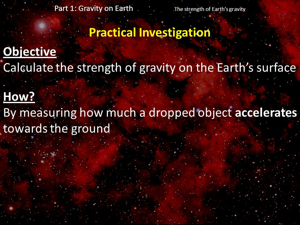 Part 1: Gravity on Earth The strength of Earth's gravity Objective Calculate the strength of gravity on the Earth's surface How? By measuring how much