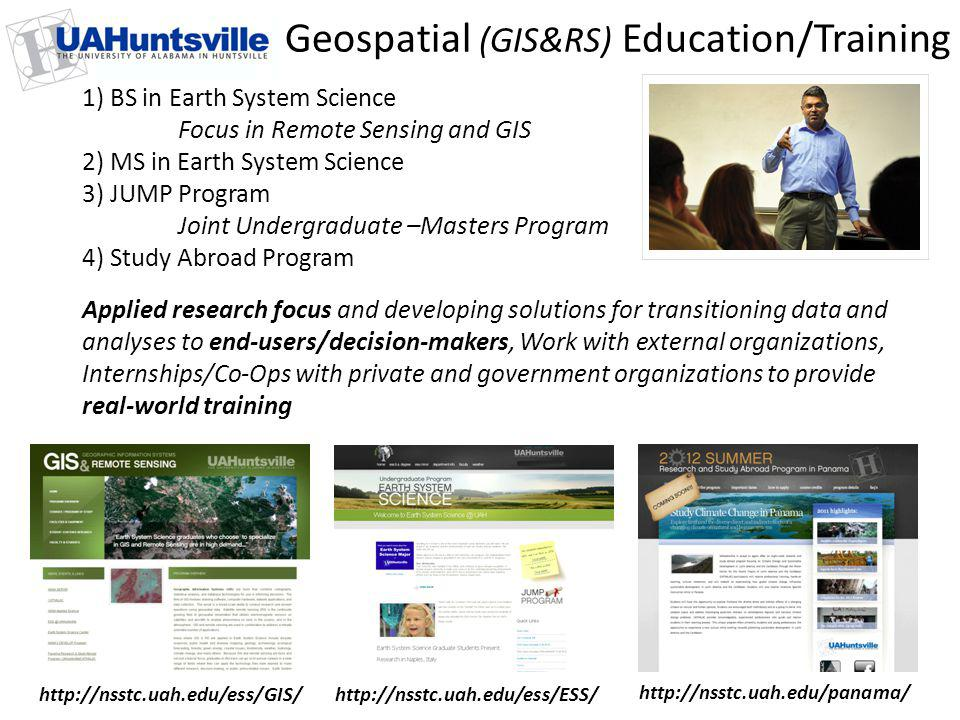 Geospatial (GIS&RS) Education/Training Applied research focus and developing solutions for transitioning data and analyses to end-users/decision-makers, Work with external organizations, Internships/Co-Ops with private and government organizations to provide real-world training http://nsstc.uah.edu/ess/GIS/http://nsstc.uah.edu/ess/ESS/ http://nsstc.uah.edu/panama/ 1) BS in Earth System Science Focus in Remote Sensing and GIS 2) MS in Earth System Science 3) JUMP Program Joint Undergraduate –Masters Program 4) Study Abroad Program