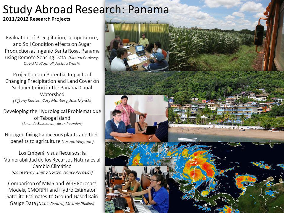 Study Abroad Research: Panama Evaluation of Precipitation, Temperature, and Soil Condition effects on Sugar Production at Ingenio Santa Rosa, Panama using Remote Sensing Data (Kirsten Cooksey, David McConnell, Joshua Smith) Projections on Potential Impacts of Changing Precipitation and Land Cover on Sedimentation in the Panama Canal Watershed (Tiffany Keeton, Cory Manberg, Josh Myrick) Developing the Hydrological Problematique of Taboga Island (Amanda Bosserman, Jason Pounders) Nitrogen fixing Fabaceous plants and their benefits to agriculture (Joseph Wayman) Los Emberá y sus Recursos: la Vulnerabilidad de los Recursos Naturales al Cambio Climático (Claire Herdy, Emma Norton, Nancy Pospelov) Comparison of MM5 and WRF Forecast Models, CMORPH and Hydro Estimator Satellite Estimates to Ground-Based Rain Gauge Data (Nicole Dsouza, Melanie Phillips) 2011/2012 Research Projects