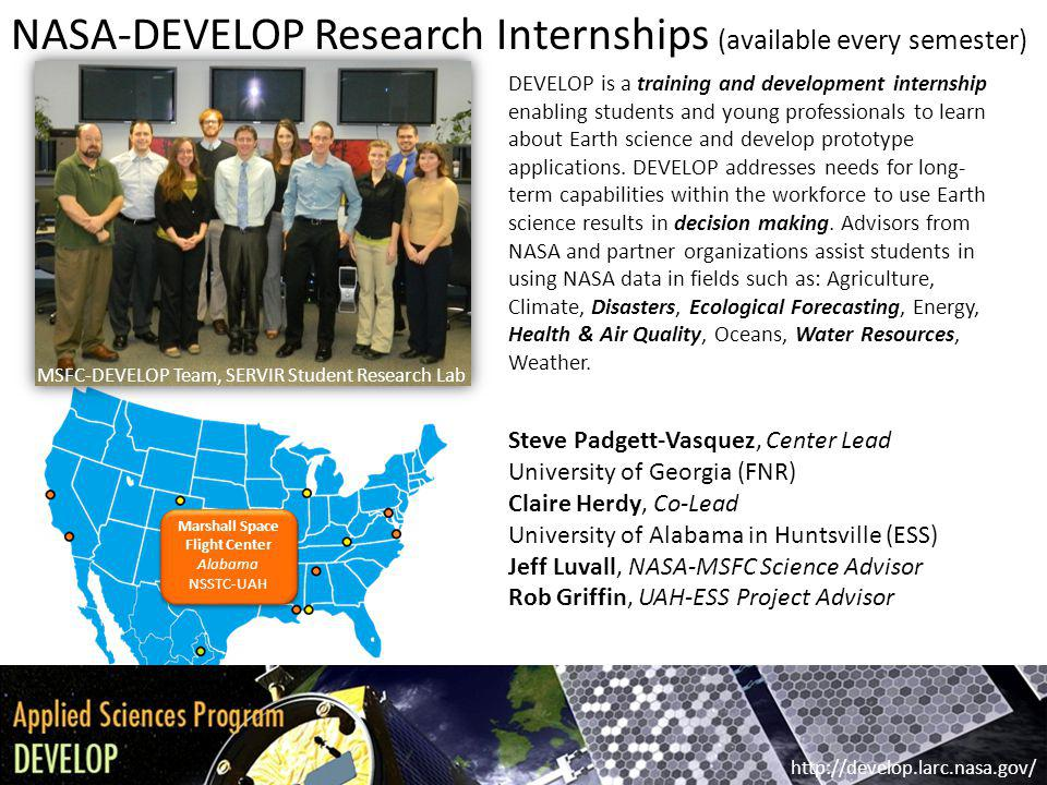 NASA-DEVELOP Research Internships (available every semester) Steve Padgett-Vasquez, Center Lead University of Georgia (FNR) Claire Herdy, Co-Lead University of Alabama in Huntsville (ESS) Jeff Luvall, NASA-MSFC Science Advisor Rob Griffin, UAH-ESS Project Advisor http://develop.larc.nasa.gov/ DEVELOP is a training and development internship enabling students and young professionals to learn about Earth science and develop prototype applications.
