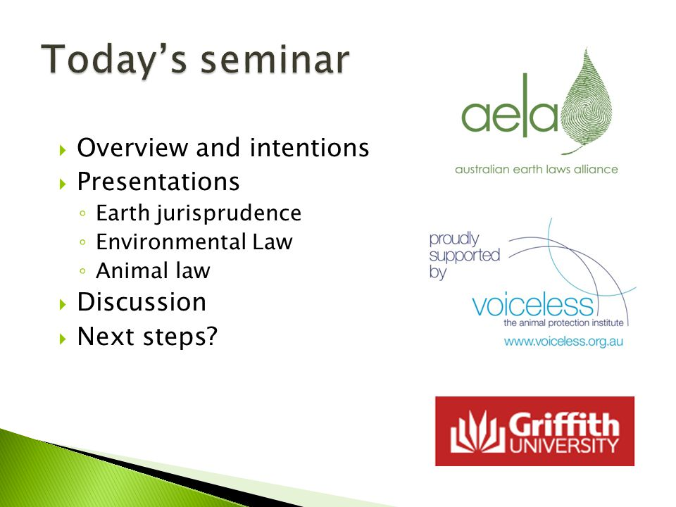  Overview and intentions  Presentations ◦ Earth jurisprudence ◦ Environmental Law ◦ Animal law  Discussion  Next steps