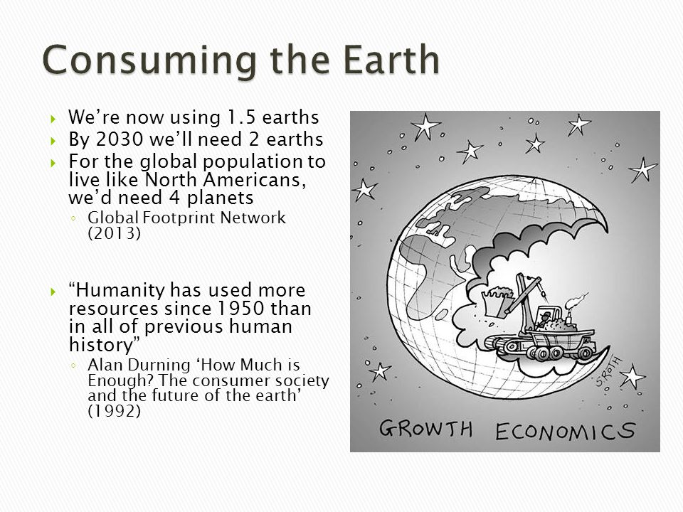  We're now using 1.5 earths  By 2030 we'll need 2 earths  For the global population to live like North Americans, we'd need 4 planets ◦ Global Footprint Network (2013)  Humanity has used more resources since 1950 than in all of previous human history ◦ Alan Durning 'How Much is Enough.