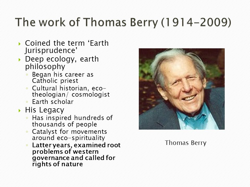  Coined the term 'Earth Jurisprudence'  Deep ecology, earth philosophy ◦ Began his career as Catholic priest ◦ Cultural historian, eco- theologian/ cosmologist ◦ Earth scholar  His Legacy ◦ Has inspired hundreds of thousands of people ◦ Catalyst for movements around eco-spirituality ◦ Latter years, examined root problems of western governance and called for rights of nature Thomas Berry