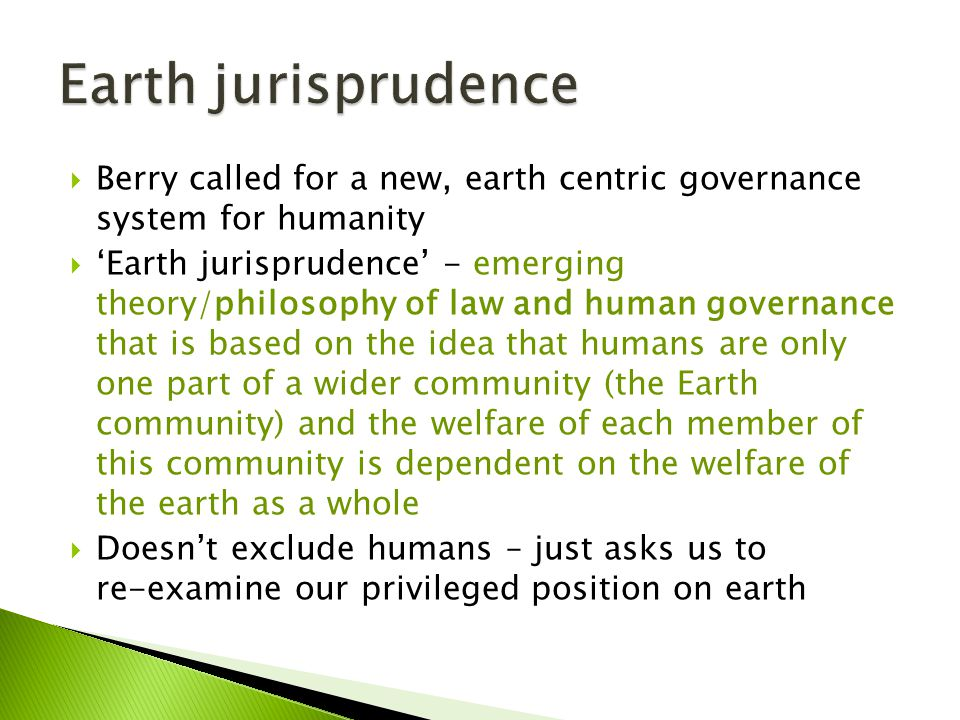  Berry called for a new, earth centric governance system for humanity  'Earth jurisprudence' - emerging theory/philosophy of law and human governance that is based on the idea that humans are only one part of a wider community (the Earth community) and the welfare of each member of this community is dependent on the welfare of the earth as a whole  Doesn't exclude humans – just asks us to re-examine our privileged position on earth