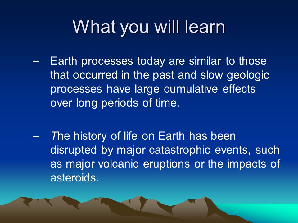 What you will learn –Earth processes today are similar to those that occurred in the past and slow geologic processes have large cumulative effects ov