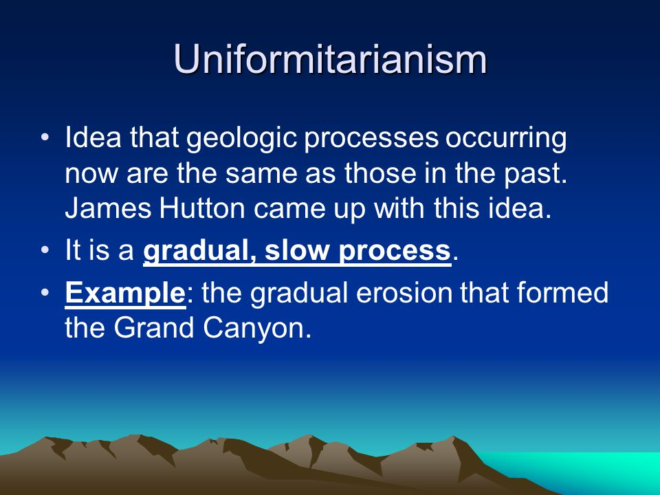 Uniformitarianism Idea that geologic processes occurring now are the same as those in the past. James Hutton came up with this idea. It is a gradual,