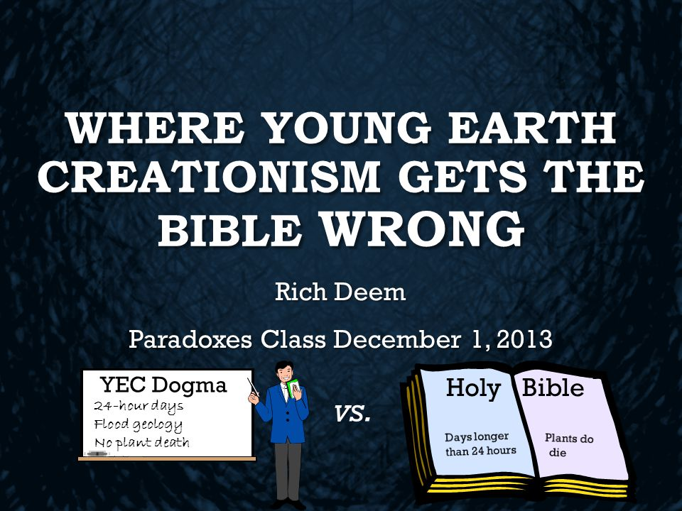 WHERE YOUNG EARTH CREATIONISM GETS THE BIBLE WRONG Rich Deem Paradoxes Class December 1, 2013 Holy Bible vs.