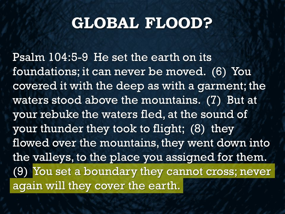 GLOBAL FLOOD. Psalm 104:5-9 He set the earth on its foundations; it can never be moved.