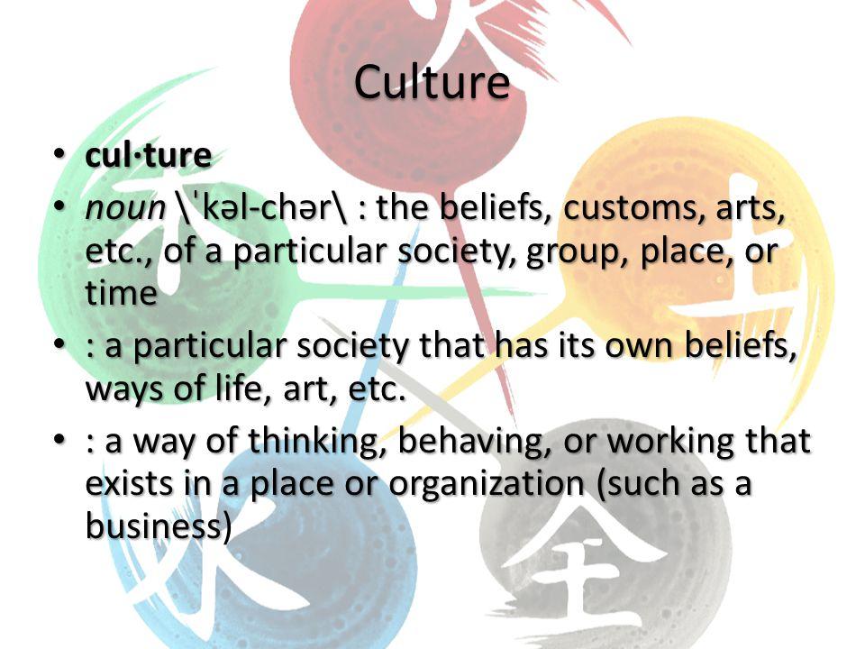 Culture cul·ture cul·ture noun \ˈkəl-chər\ : the beliefs, customs, arts, etc., of a particular society, group, place, or time noun \ˈkəl-chər\ : the beliefs, customs, arts, etc., of a particular society, group, place, or time : a particular society that has its own beliefs, ways of life, art, etc.