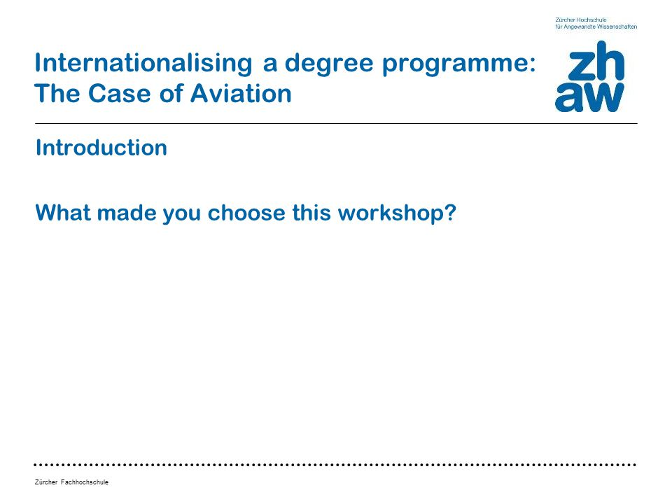 Zürcher Fachhochschule Internationalising a degree programme: The Case of Aviation Introduction What made you choose this workshop
