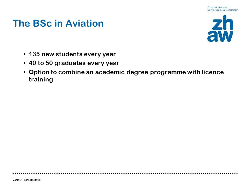 Zürcher Fachhochschule The BSc in Aviation 135 new students every year 40 to 50 graduates every year Option to combine an academic degree programme with licence training
