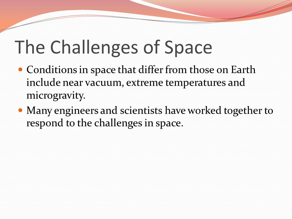 The Challenges of Space Conditions in space that differ from those on Earth include near vacuum, extreme temperatures and microgravity.
