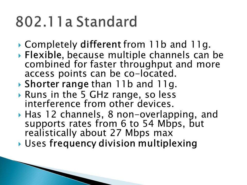  Completely different from 11b and 11g.  Flexible, because multiple channels can be combined for faster throughput and more access points can be co-
