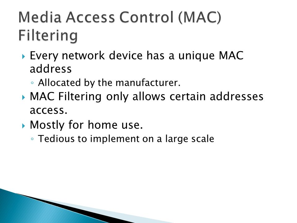  Every network device has a unique MAC address ◦ Allocated by the manufacturer.  MAC Filtering only allows certain addresses access.  Mostly for ho