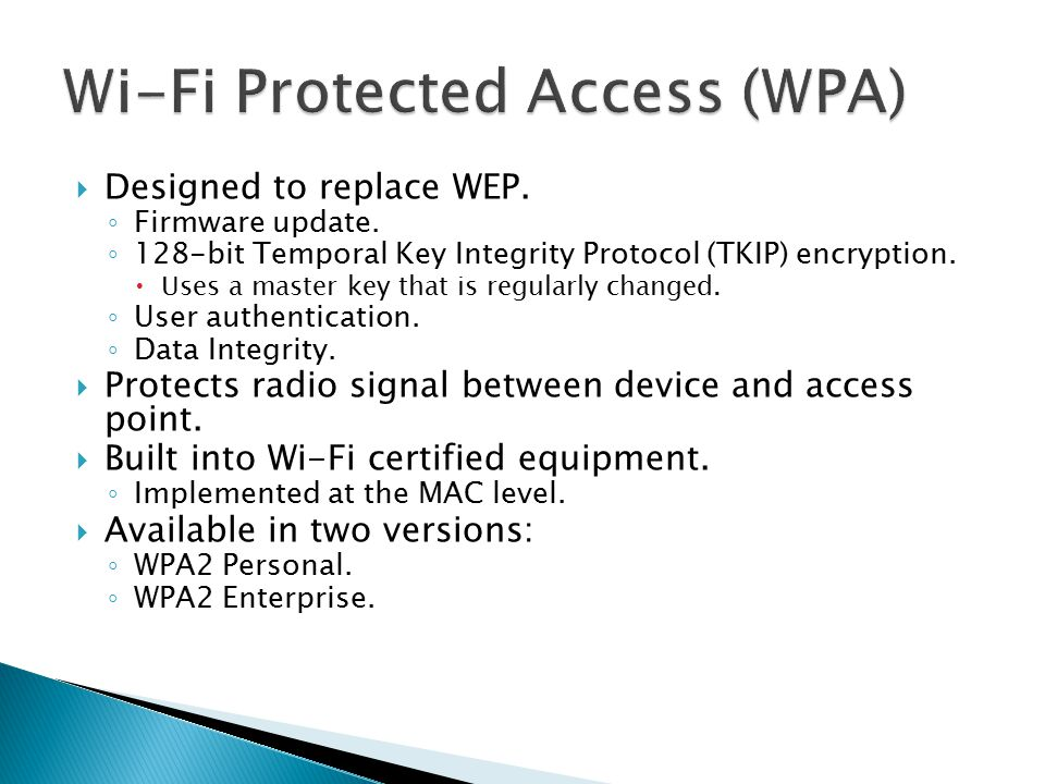  Designed to replace WEP. ◦ Firmware update. ◦ 128-bit Temporal Key Integrity Protocol (TKIP) encryption.  Uses a master key that is regularly chang
