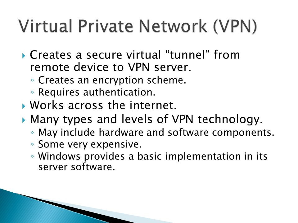 """ Creates a secure virtual """"tunnel"""" from remote device to VPN server. ◦ Creates an encryption scheme. ◦ Requires authentication.  Works across the in"""