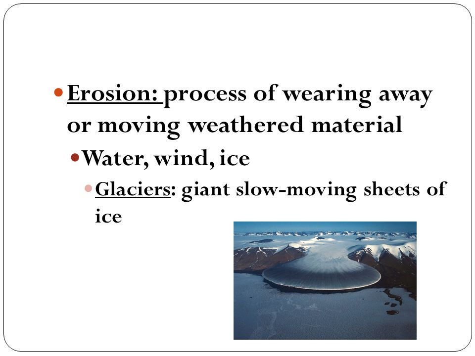 Erosion: process of wearing away or moving weathered material Water, wind, ice Glaciers: giant slow-moving sheets of ice