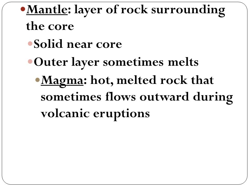 Mantle: layer of rock surrounding the core Solid near core Outer layer sometimes melts Magma: hot, melted rock that sometimes flows outward during volcanic eruptions