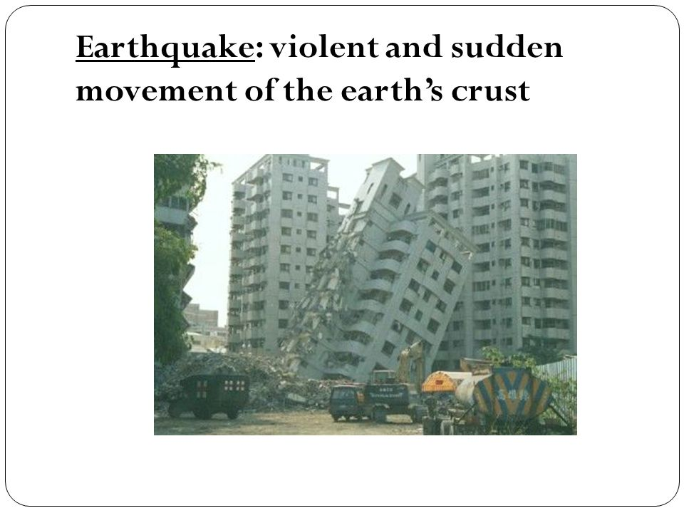 Earthquake: violent and sudden movement of the earth's crust
