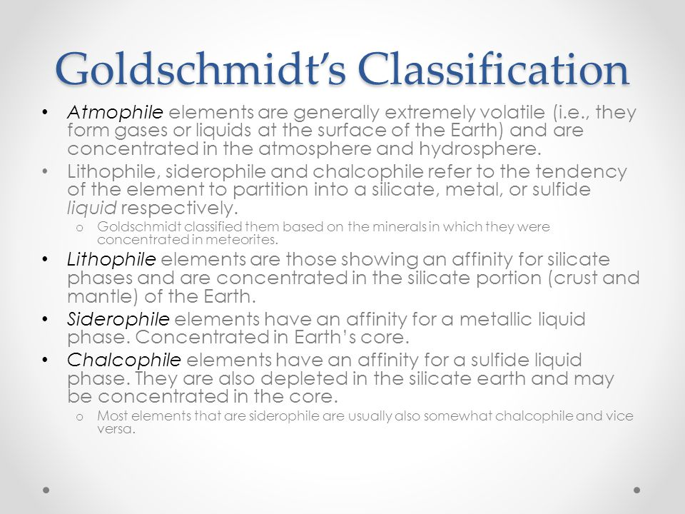 Goldschmidt's Classification Atmophile elements are generally extremely volatile (i.e., they form gases or liquids at the surface of the Earth) and ar