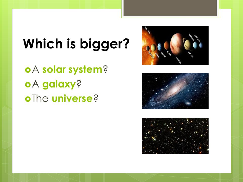 Which is bigger?  A solar system ?  A galaxy ?  The universe ?