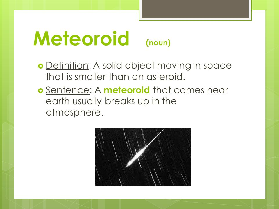 Meteoroid (noun)  Definition: A solid object moving in space that is smaller than an asteroid.  Sentence: A meteoroid that comes near earth usually