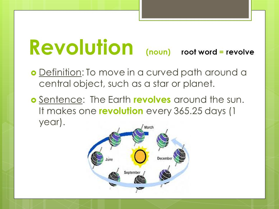 Revolution (noun) root word = revolve  Definition: To move in a curved path around a central object, such as a star or planet.  Sentence: The Earth