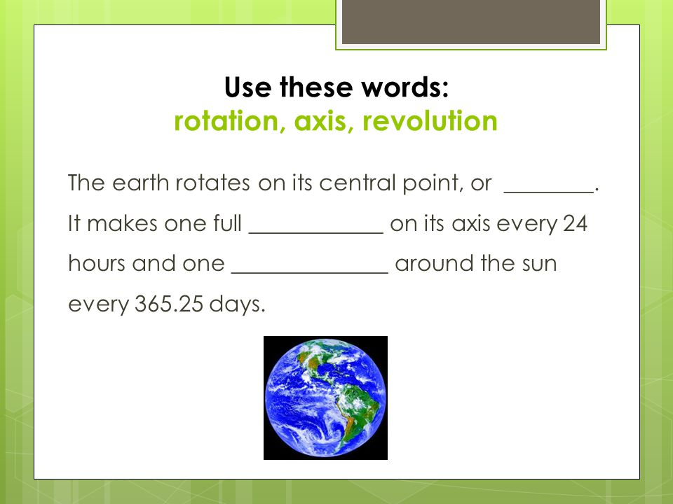 Use these words: rotation, axis, revolution The earth rotates on its central point, or ________. It makes one full ____________ on its axis every 24 h