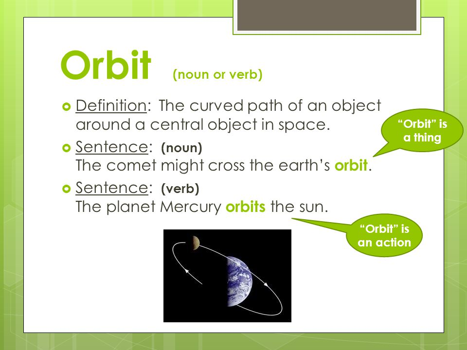 Orbit (noun or verb)  Definition: The curved path of an object around a central object in space.  Sentence: (noun) The comet might cross the earth's