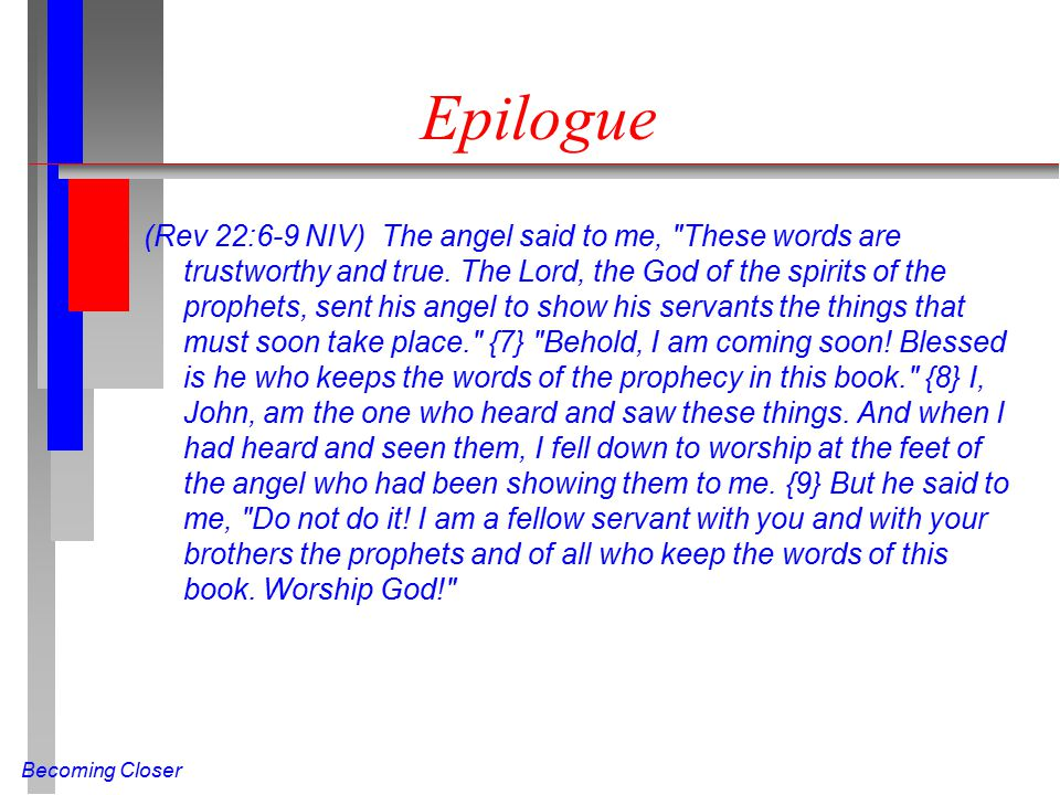 Becoming Closer Epilogue (Rev 22:6-9 NIV) The angel said to me, These words are trustworthy and true.