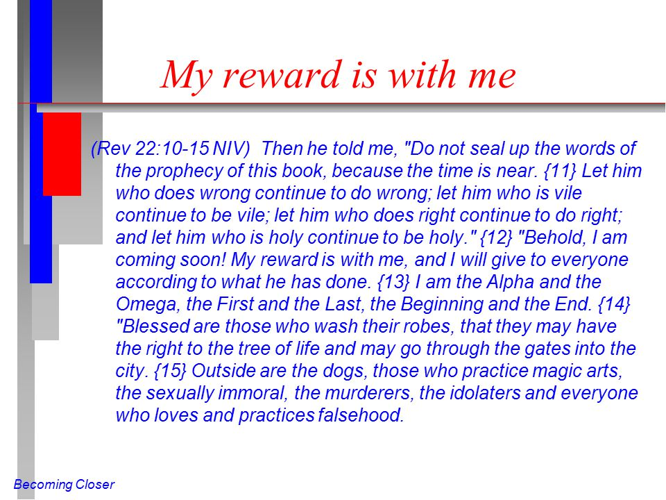 Becoming Closer My reward is with me (Rev 22:10-15 NIV) Then he told me,