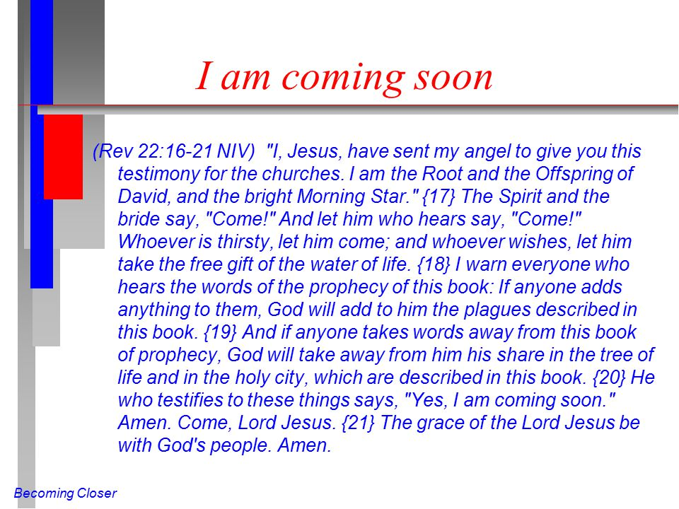 Becoming Closer I am coming soon (Rev 22:16-21 NIV) I, Jesus, have sent my angel to give you this testimony for the churches.