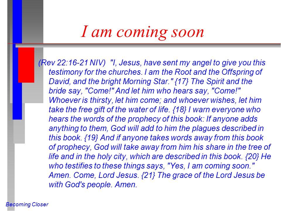 Becoming Closer I am coming soon (Rev 22:16-21 NIV)
