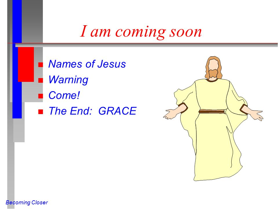 Becoming Closer I am coming soon n Names of Jesus n Warning n Come! n The End: GRACE