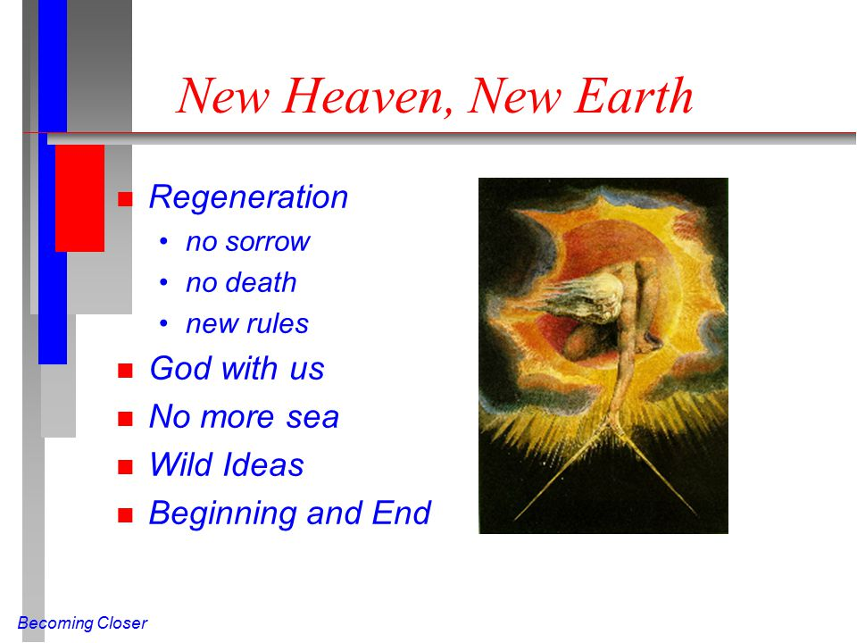 Becoming Closer New Heaven, New Earth n Regeneration no sorrow no death new rules n God with us n No more sea n Wild Ideas n Beginning and End