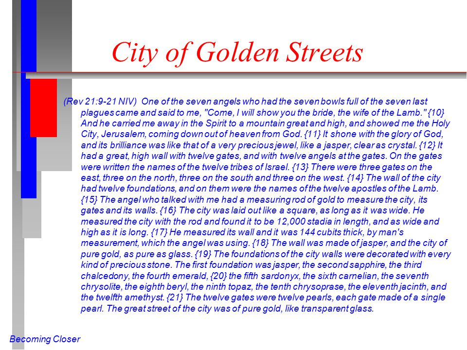 Becoming Closer City of Golden Streets (Rev 21:9-21 NIV) One of the seven angels who had the seven bowls full of the seven last plagues came and said to me, Come, I will show you the bride, the wife of the Lamb. {10} And he carried me away in the Spirit to a mountain great and high, and showed me the Holy City, Jerusalem, coming down out of heaven from God.