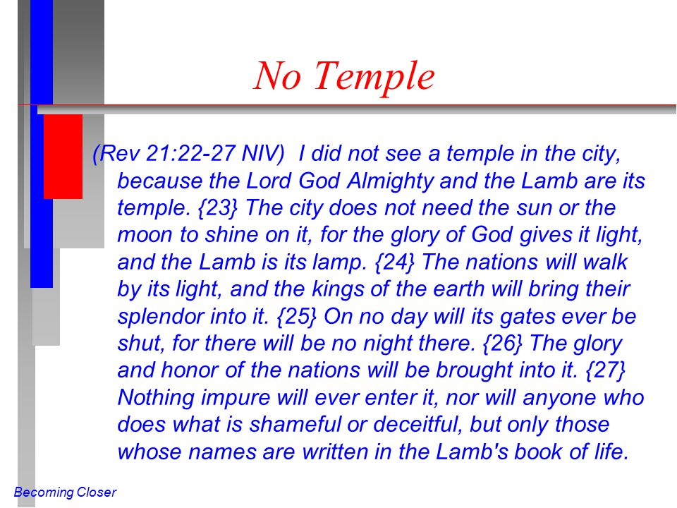 Becoming Closer No Temple (Rev 21:22-27 NIV) I did not see a temple in the city, because the Lord God Almighty and the Lamb are its temple.