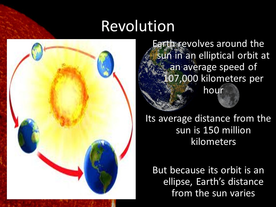 Revolution Earth revolves around the sun in an elliptical orbit at an average speed of 107,000 kilometers per hour Its average distance from the sun i