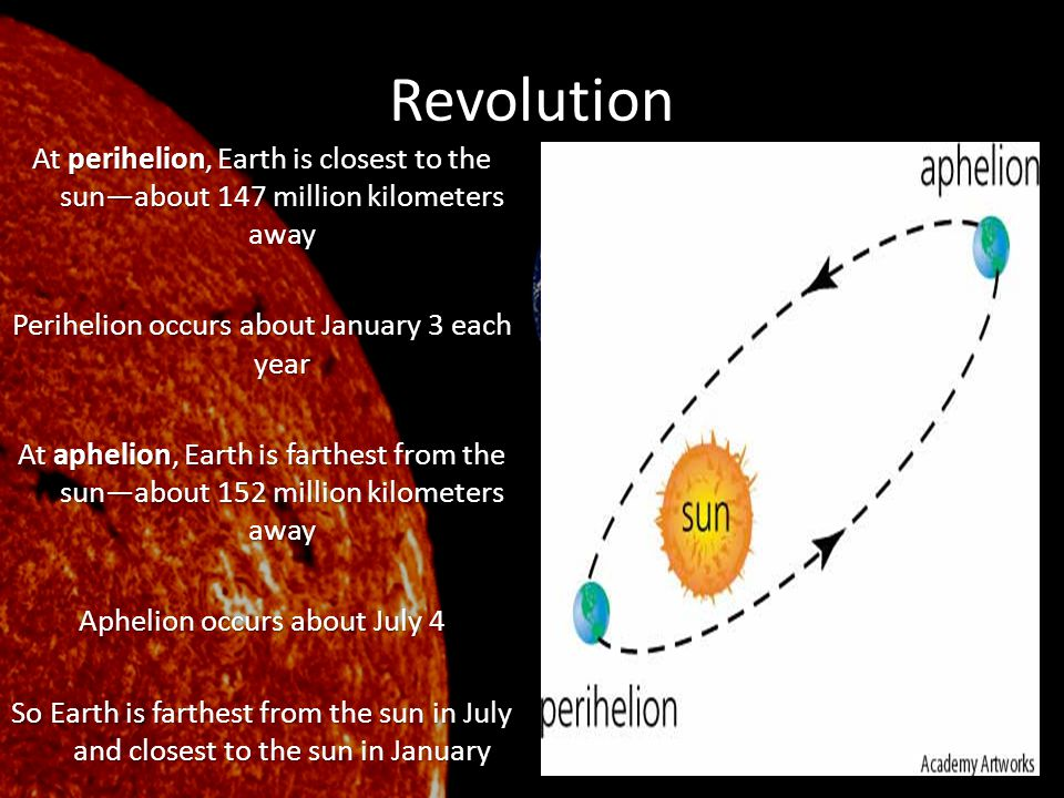 Revolution At perihelion, Earth is closest to the sun—about 147 million kilometers away Perihelion occurs about January 3 each year At aphelion, Earth
