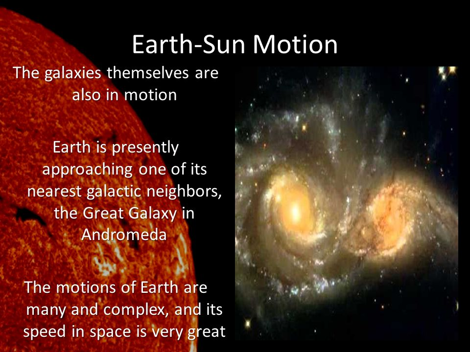 Earth-Sun Motion The galaxies themselves are also in motion Earth is presently approaching one of its nearest galactic neighbors, the Great Galaxy in