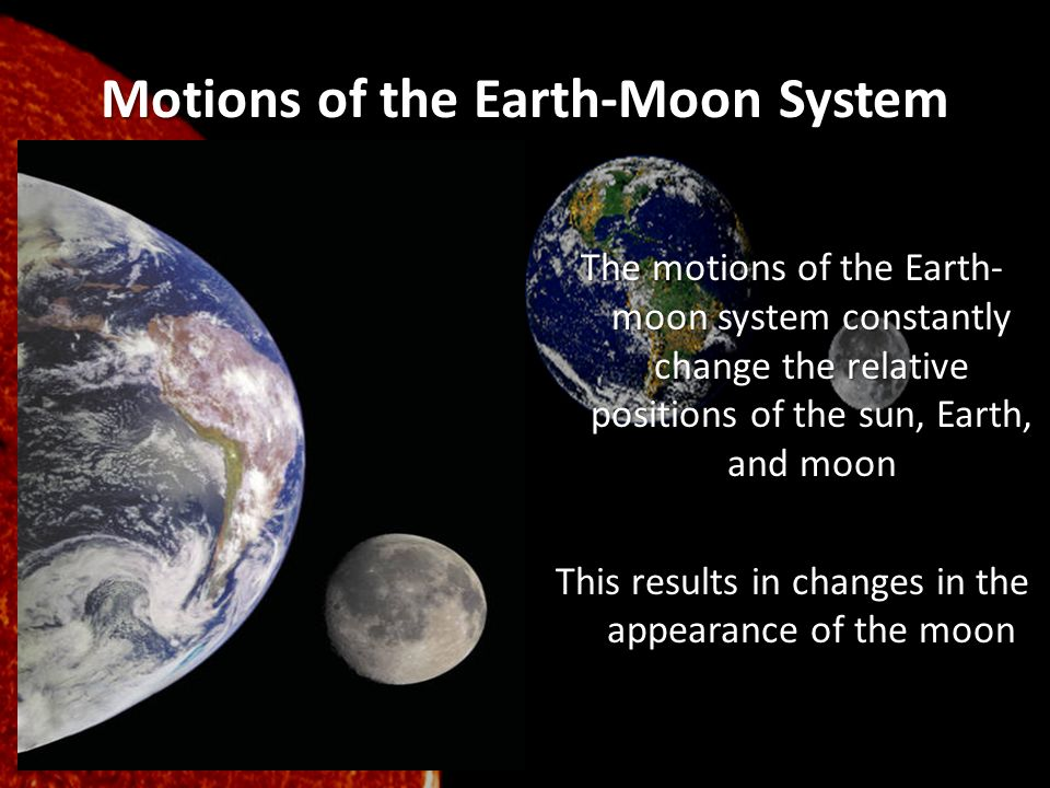 Motions of the Earth-Moon System The motions of the Earth- moon system constantly change the relative positions of the sun, Earth, and moon This resul