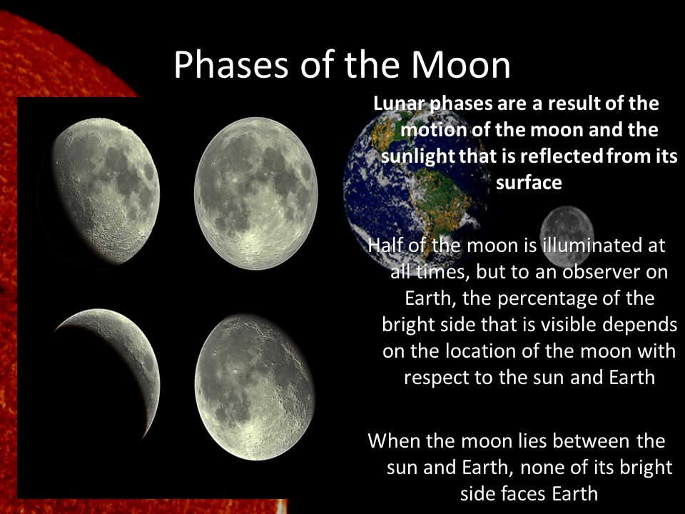 Phases of the Moon Lunar phases are a result of the motion of the moon and the sunlight that is reflected from its surface Half of the moon is illumin