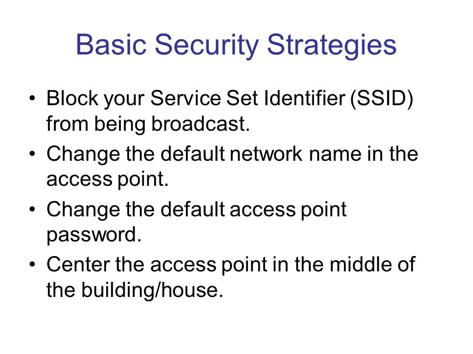Basic Security Strategies Block your Service Set Identifier (SSID) from being broadcast. Change the default network name in the access point. Change t